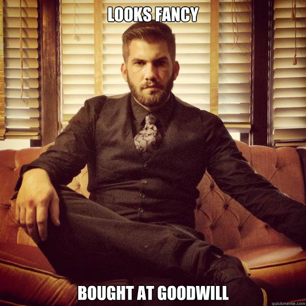 cec7d76ae7bd0f33937996b51885974df1ef6522ec23d33832a198e4dbc74e89 looks fancy bought at goodwill classy hipster quickmeme