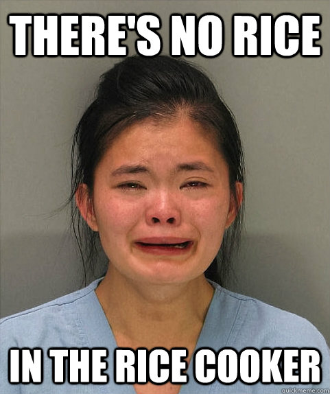 There's no rice in the rice cooker - There's no rice in the rice cooker  Asian First World Problems