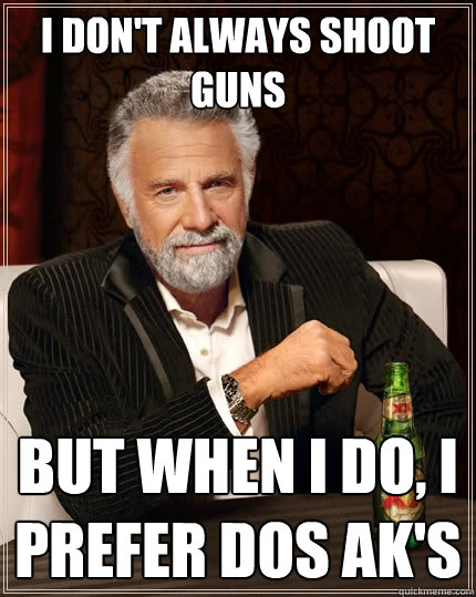 I don't always shoot guns but when I do, I prefer dos AK's - I don't always shoot guns but when I do, I prefer dos AK's  The Most Interesting Man In The World