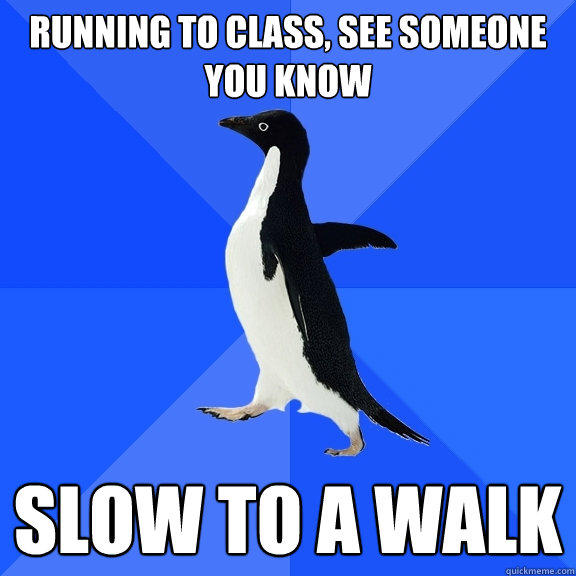 running to class, see someone you know slow to a walk - running to class, see someone you know slow to a walk  Socially Awkward Penguin