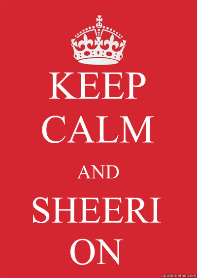 KEEP CALM AND SHEERI ON - KEEP CALM AND SHEERI ON  Keep calm or gtfo
