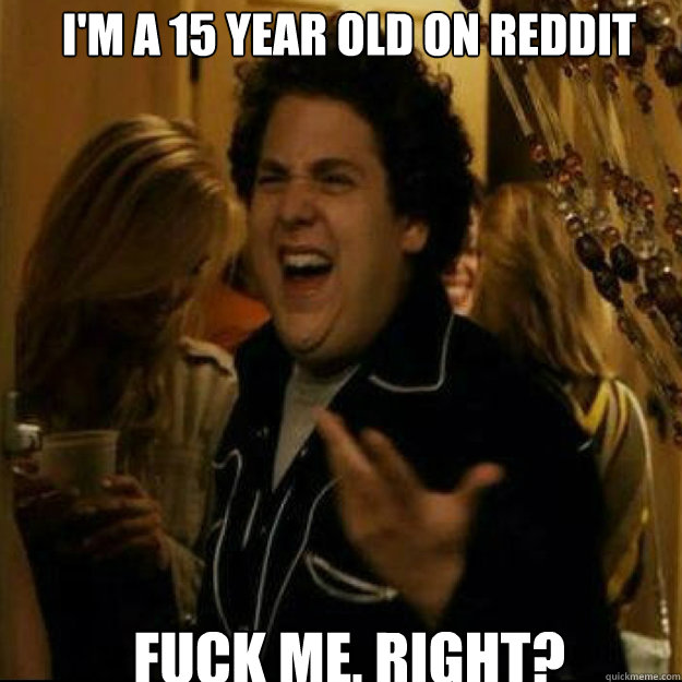 I'm a 15 year old on reddit FUCK ME, RIGHT?