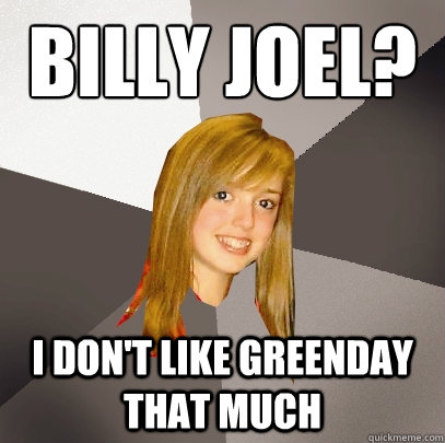 Billy Joel? I don't like Greenday that much - Billy Joel? I don't like Greenday that much  Musically Oblivious 8th Grader
