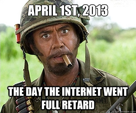 April 1st, 2013 The day the internet went full retard - April 1st, 2013 The day the internet went full retard  Full retard