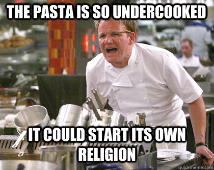 THe PASTA IS SO UNDERCOOKED IT COULD START ITS OWN RELIGION  Ramsay Gordon Yelling