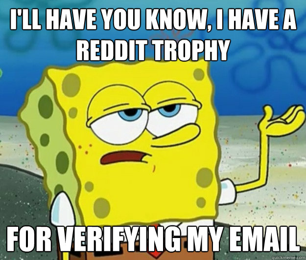 I'll have you know, I have a reddit trophy for verifying my email - I'll have you know, I have a reddit trophy for verifying my email  Tough Spongebob