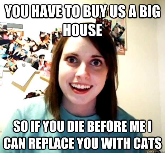 You have to buy us a big house So if you die before me I can replace you with cats - You have to buy us a big house So if you die before me I can replace you with cats  Overly Attached Girlfriend