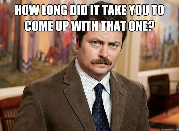 How long did it take you to come up with that one?    Ron Swanson on birthdays
