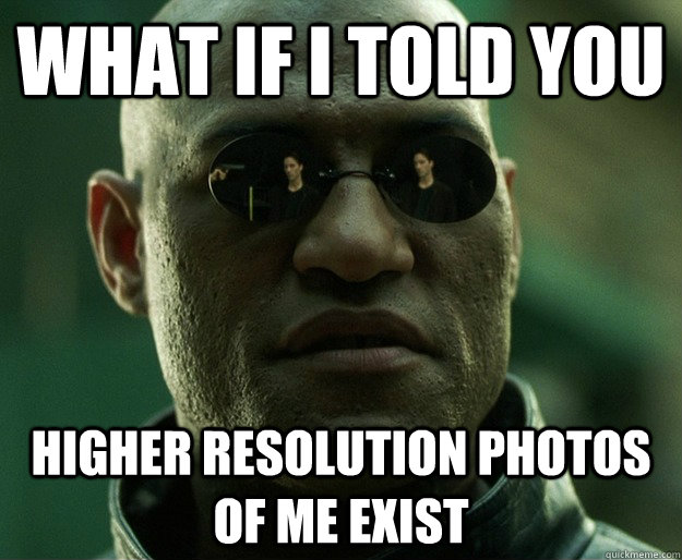 What if i told you higher resolution photos of me exist - What if i told you higher resolution photos of me exist  Misc