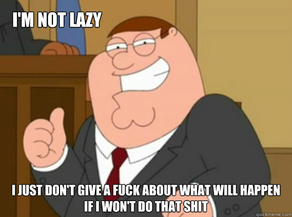 i'm not lazy i just don't give a fuck about what will happen if i won't do that shit