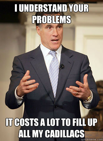 I understand your problems It costs a lot to fill up all my cadillacs - I understand your problems It costs a lot to fill up all my cadillacs  Relatable Romney