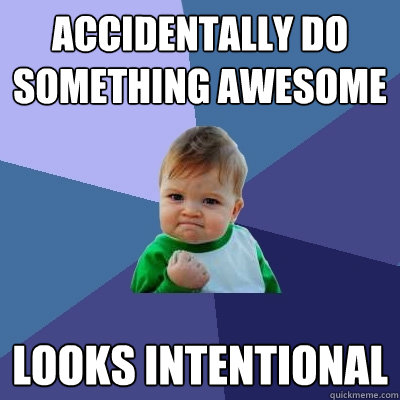accidentally do something awesome looks intentional - accidentally do something awesome looks intentional  Success Kid