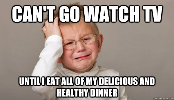 Can't go watch tv until i eat all of my delicious and healthy dinner - Can't go watch tv until i eat all of my delicious and healthy dinner  Misc