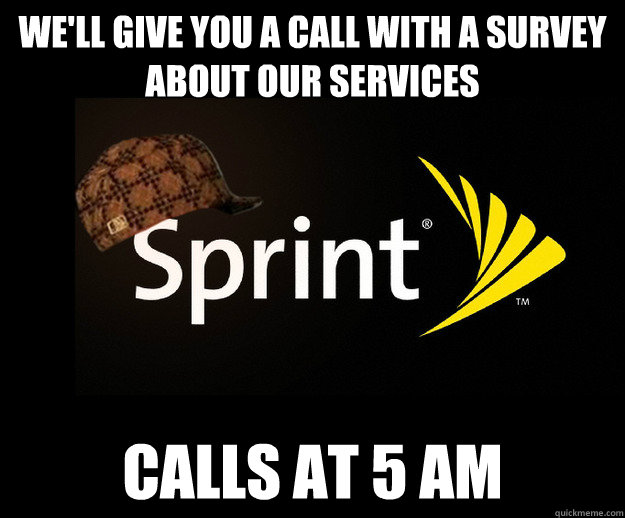 We'll give you a call with a survey about our services calls at 5 am - We'll give you a call with a survey about our services calls at 5 am  Scumbag Sprint