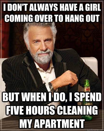 I don't always have a girl coming over to hang out but when I do, I spend five hours cleaning my apartment - I don't always have a girl coming over to hang out but when I do, I spend five hours cleaning my apartment  The Most Interesting Man In The World