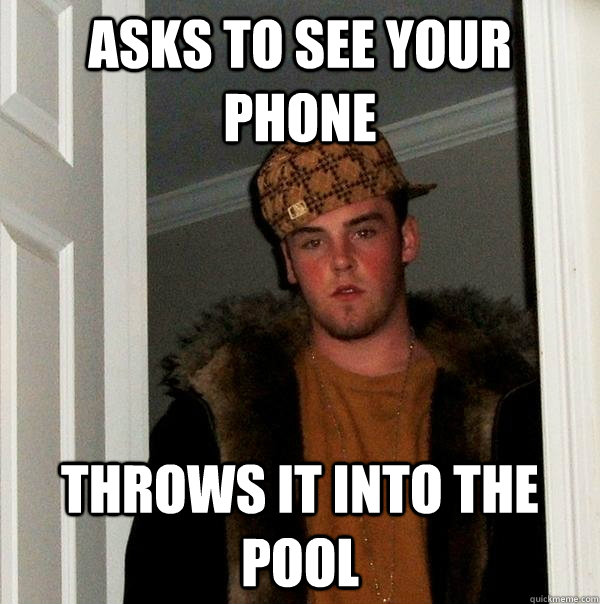 asks to see your phone throws it into the pool - asks to see your phone throws it into the pool  Scumbag Steve