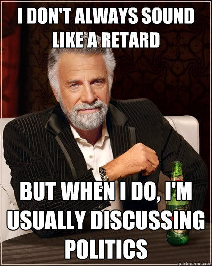 I don't always sound like a retard But when I do, I'm usually discussing politics - I don't always sound like a retard But when I do, I'm usually discussing politics  The Most Interesting Man In The World
