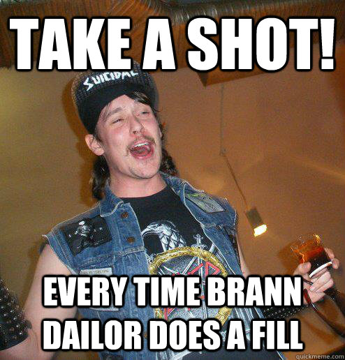 Take a Shot! every time Brann dailor does a fill