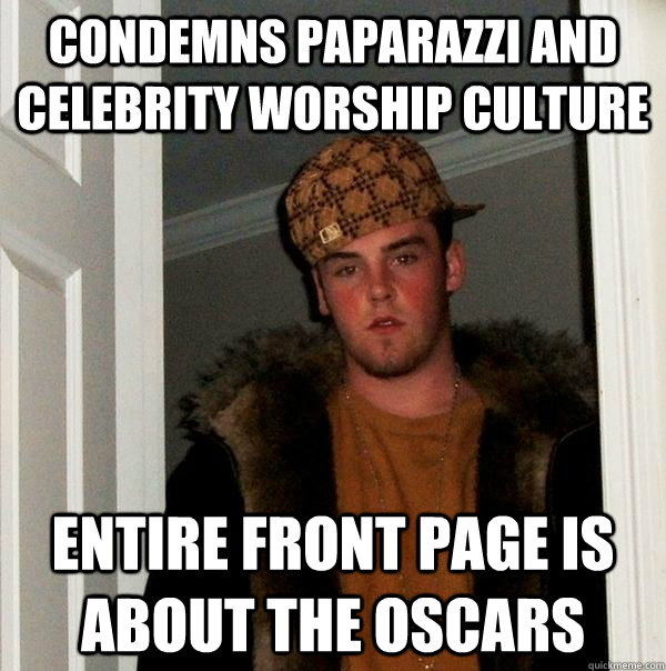 Condemns paparazzi and celebrity worship culture entire front page is about the oscars - Condemns paparazzi and celebrity worship culture entire front page is about the oscars  Scumbag Steve