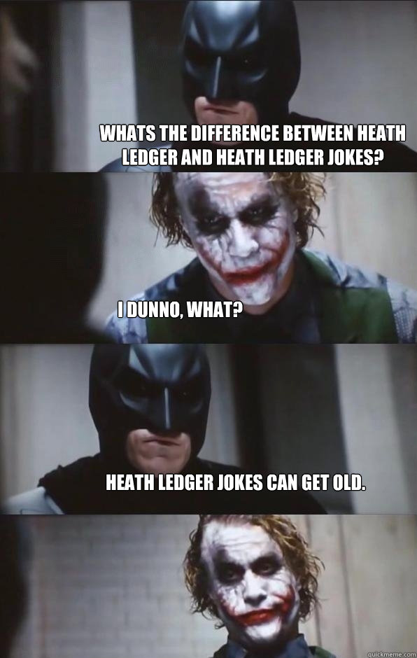 Whats the difference between Heath Ledger and Heath Ledger jokes? I dunno, what? Heath Ledger jokes can get old. - Whats the difference between Heath Ledger and Heath Ledger jokes? I dunno, what? Heath Ledger jokes can get old.  Batman Panel