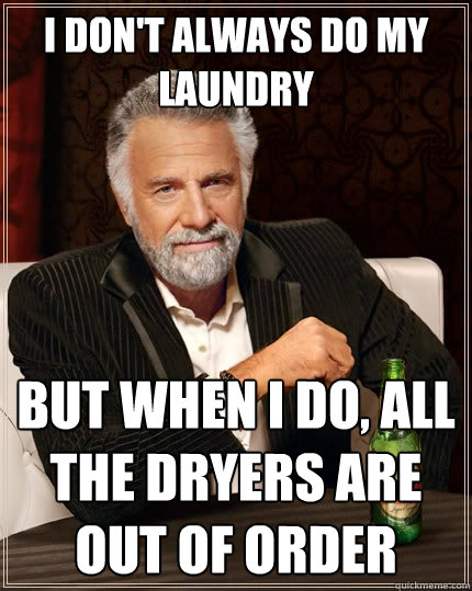 I don't always do my laundry but when I do, all the dryers are out of order - I don't always do my laundry but when I do, all the dryers are out of order  The Most Interesting Man In The World