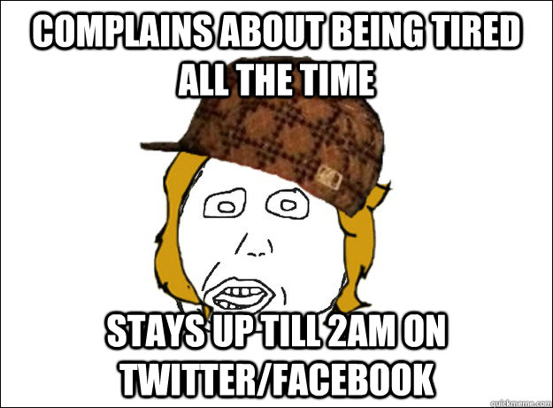 Complains about being tired all the time Stays up till 2am on twitter/facebook