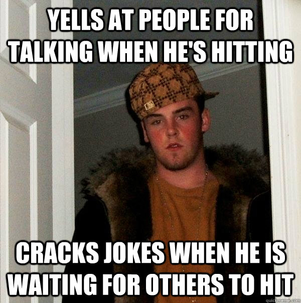Yells at people for talking when he's hitting cracks jokes when he is waiting for others to hit - Yells at people for talking when he's hitting cracks jokes when he is waiting for others to hit  Scumbag Steve