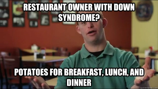 Restaurant owner with down syndrome? Potatoes for breakfast, lunch, and dinner - Restaurant owner with down syndrome? Potatoes for breakfast, lunch, and dinner  Misc