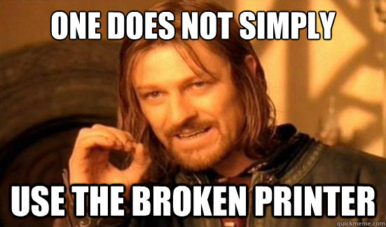 One Does Not Simply use the broken printer - One Does Not Simply use the broken printer  Boromir