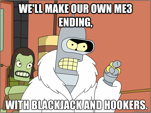 We'll make our own ME3 ending,  with Blackjack and Hookers.