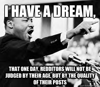 I have a dream,  That one day, redditors will not be judged by their age, but by the quality of their posts