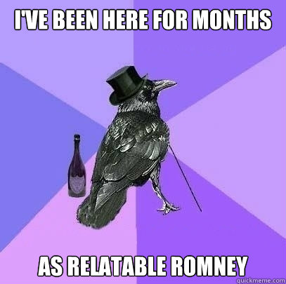 I've been here for months as relatable romney - I've been here for months as relatable romney  Rich Raven