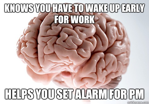 Knows you have to wake up early for work Helps you set alarm for PM - Knows you have to wake up early for work Helps you set alarm for PM  Scumbag Brain