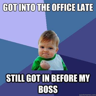 Got into the office late still got in before my boss - Got into the office late still got in before my boss  Success Kid