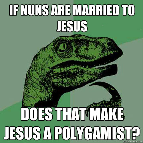 If nuns are married to Jesus Does that make Jesus a polygamist? - If nuns are married to Jesus Does that make Jesus a polygamist?  Philosoraptor