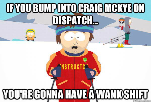 if you bump into craig mckye on dispatch... You're gonna have a wank shift - if you bump into craig mckye on dispatch... You're gonna have a wank shift  Super Cool Ski Instructor