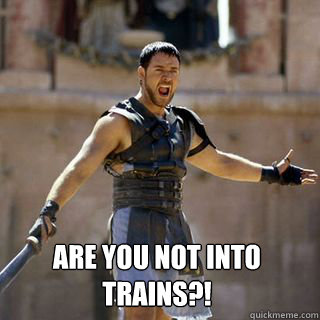 Are you not into trains?! -  Are you not into trains?!  Are you not entertained