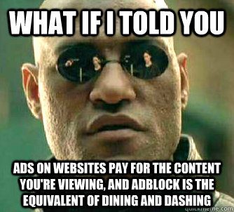 What if I told you ads on websites pay for the content you're viewing, and adblock is the equivalent of dining and dashing - What if I told you ads on websites pay for the content you're viewing, and adblock is the equivalent of dining and dashing  What if I told you