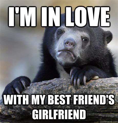 I'm in love with my best friend's girlfriend - I'm in love with my best friend's girlfriend  Confession Bear