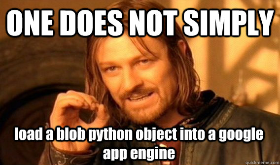 ONE DOES NOT SIMPLY load a blob python object into a google app engine - ONE DOES NOT SIMPLY load a blob python object into a google app engine  One Does Not Simply