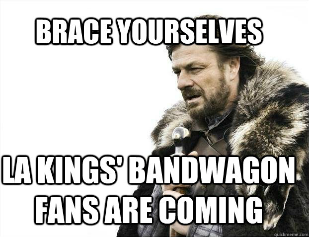 cef9621297cfc2ca2af91e452d0b86d5e9fee60cd151615cfc5fa074185006f9 brace yourselves la kings' bandwagon fans are coming brace,La Kings Memes