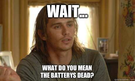 Wait...  What do you mean the batterys dead?
