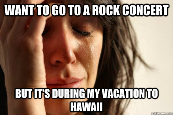 Want to go to a rock concert But it's during my vacation to Hawaii - Want to go to a rock concert But it's during my vacation to Hawaii  First World Problems