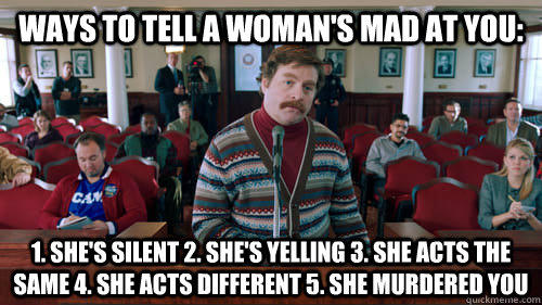 Ways to tell a woman's mad at you: 1. she's silent 2. she's yelling 3. she acts the same 4. she acts different 5. she murdered you