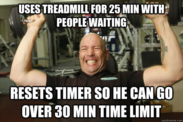 Uses treadmill for 25 min with people waiting Resets timer so he can go over 30 min time limit  Scumbag Gym Guy