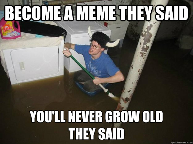 Become a meme they said you'll never grow old they said