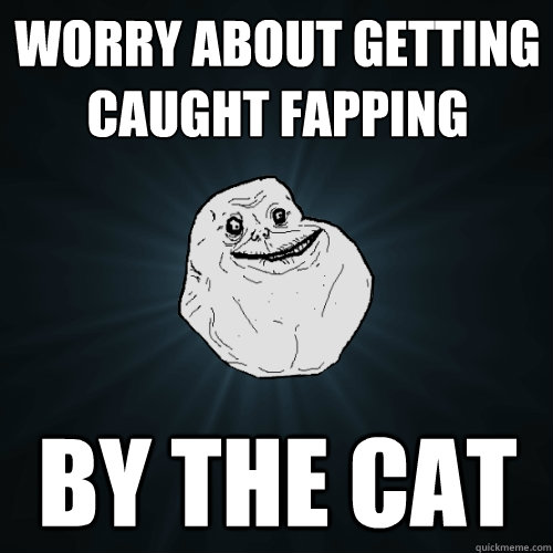 worry about getting caught fapping by the cat - worry about getting caught fapping by the cat  Forever Alone