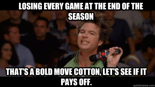 Losing every game at the end of the season that's a bold move cotton, let's see if it pays off.  - Losing every game at the end of the season that's a bold move cotton, let's see if it pays off.   Bold Move Cotton