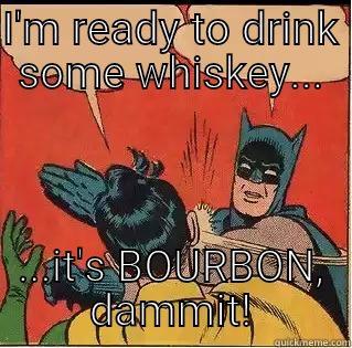 I'M READY TO DRINK SOME WHISKEY... ...IT'S BOURBON, DAMMIT! Slappin Batman