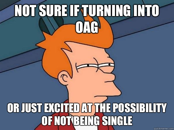 Not sure if turning into OAG Or just excited at the possibility of not being single - Not sure if turning into OAG Or just excited at the possibility of not being single  Futurama Fry